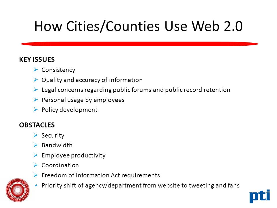 How Cities/Counties Use Web 2.0 KEY ISSUES  Consistency  Quality and accuracy of information  Legal concerns regarding public forums and public record retention  Personal usage by employees  Policy development OBSTACLES  Security  Bandwidth  Employee productivity  Coordination  Freedom of Information Act requirements  Priority shift of agency/department from website to tweeting and fans