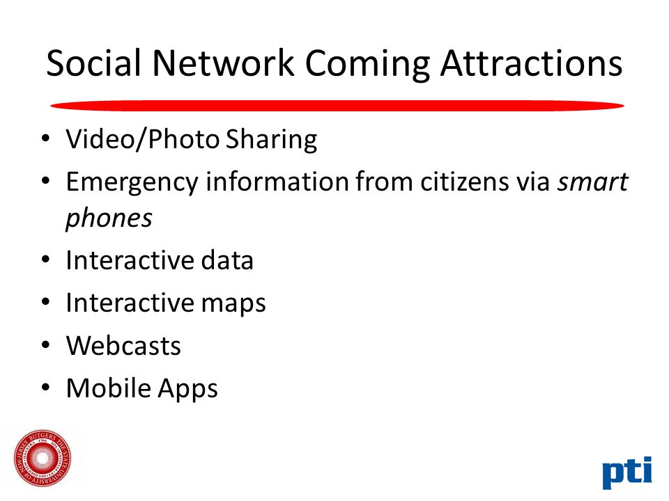 Social Network Coming Attractions Video/Photo Sharing Emergency information from citizens via smart phones Interactive data Interactive maps Webcasts Mobile Apps