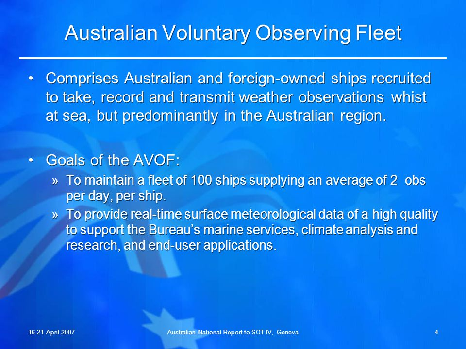 16-21 April 2007Australian National Report to SOT-IV, Geneva3 Participating National Agencies AgencyProgram Australian Bureau of Meteorology (Bureau)VOS, SOOP Commonwealth Scientific Industrial and Research Organisation (CSIRO) SOOP Royal Australian Navy (RAN)VOS, SOOP Defence Oceanographic Data Centre (DODC)SOOP (Data Management) Joint Bureau/CSIRO Australian Facility for Ocean Observing Systems (JAFOOS) SOOP (Data Management)