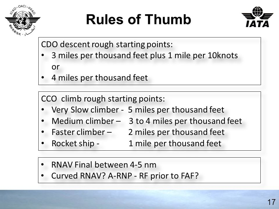 Rules of Thumb 17 CDO descent rough starting points: 3 miles per thousand feet plus 1 mile per 10knots or 4 miles per thousand feet CDO descent rough starting points: 3 miles per thousand feet plus 1 mile per 10knots or 4 miles per thousand feet CCO climb rough starting points: Very Slow climber - 5 miles per thousand feet Medium climber – 3 to 4 miles per thousand feet Faster climber – 2 miles per thousand feet Rocket ship - 1 mile per thousand feet CCO climb rough starting points: Very Slow climber - 5 miles per thousand feet Medium climber – 3 to 4 miles per thousand feet Faster climber – 2 miles per thousand feet Rocket ship - 1 mile per thousand feet RNAV Final between 4-5 nm Curved RNAV.