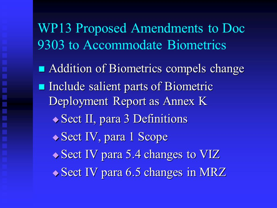WP13 Proposed Amendments to Doc 9303 to Accommodate Biometrics Addition of Biometrics compels change Addition of Biometrics compels change Include salient parts of Biometric Deployment Report as Annex K Include salient parts of Biometric Deployment Report as Annex K  Sect II, para 3 Definitions  Sect IV, para 1 Scope  Sect IV para 5.4 changes to VIZ  Sect IV para 6.5 changes in MRZ