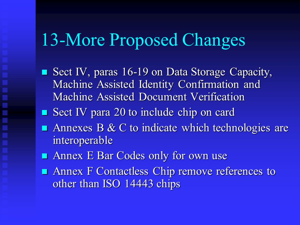 13-More Proposed Changes Sect IV, paras on Data Storage Capacity, Machine Assisted Identity Confirmation and Machine Assisted Document Verification Sect IV, paras on Data Storage Capacity, Machine Assisted Identity Confirmation and Machine Assisted Document Verification Sect IV para 20 to include chip on card Sect IV para 20 to include chip on card Annexes B & C to indicate which technologies are interoperable Annexes B & C to indicate which technologies are interoperable Annex E Bar Codes only for own use Annex E Bar Codes only for own use Annex F Contactless Chip remove references to other than ISO chips Annex F Contactless Chip remove references to other than ISO chips