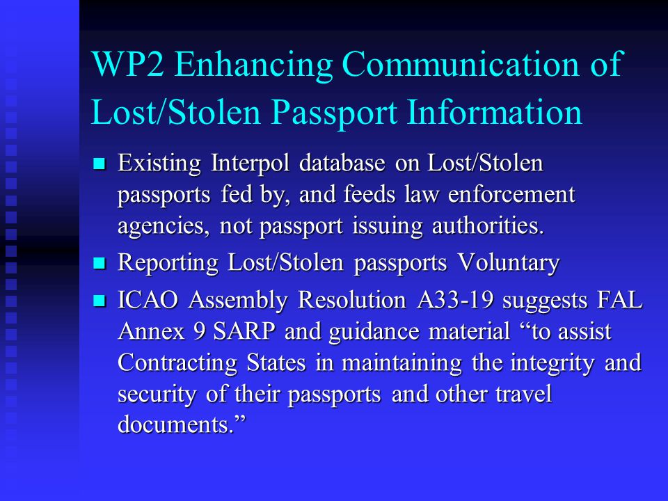 WP2 Enhancing Communication of Lost/Stolen Passport Information Existing Interpol database on Lost/Stolen passports fed by, and feeds law enforcement agencies, not passport issuing authorities.