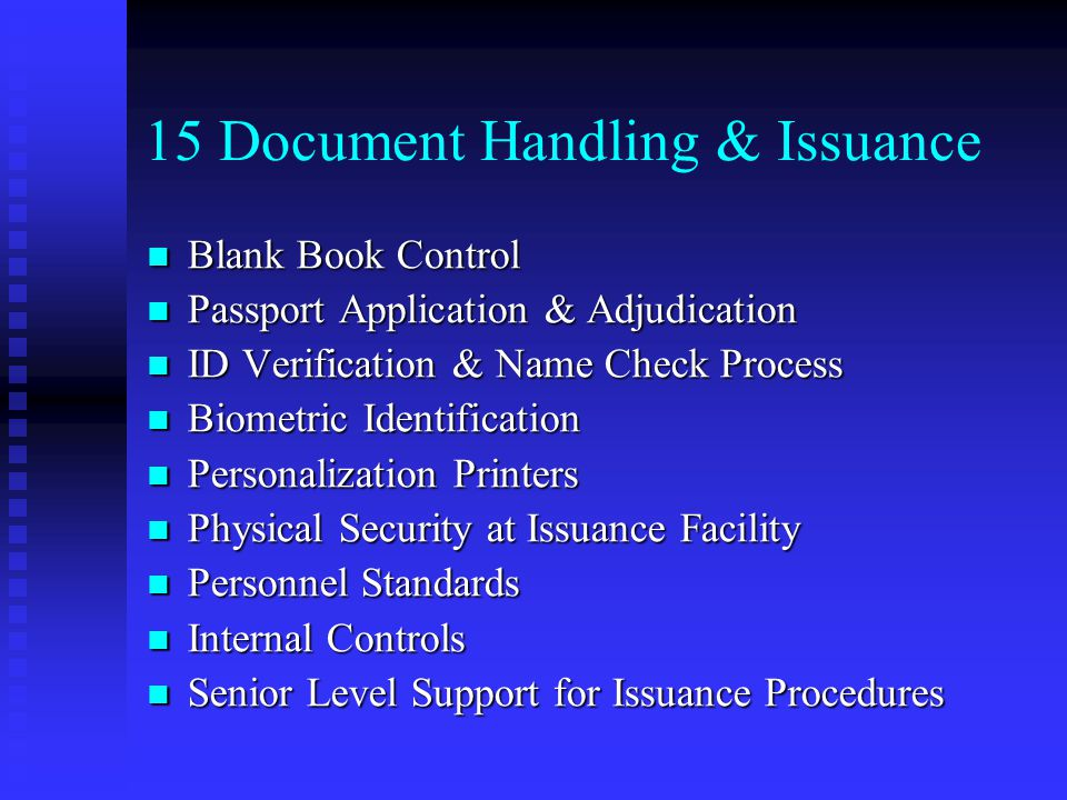 15 Document Handling & Issuance Blank Book Control Blank Book Control Passport Application & Adjudication Passport Application & Adjudication ID Verification & Name Check Process ID Verification & Name Check Process Biometric Identification Biometric Identification Personalization Printers Personalization Printers Physical Security at Issuance Facility Physical Security at Issuance Facility Personnel Standards Personnel Standards Internal Controls Internal Controls Senior Level Support for Issuance Procedures Senior Level Support for Issuance Procedures