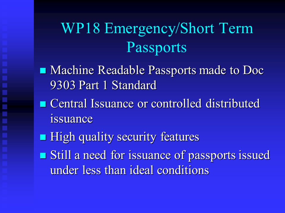 WP18 Emergency/Short Term Passports Machine Readable Passports made to Doc 9303 Part 1 Standard Machine Readable Passports made to Doc 9303 Part 1 Standard Central Issuance or controlled distributed issuance Central Issuance or controlled distributed issuance High quality security features High quality security features Still a need for issuance of passports issued under less than ideal conditions Still a need for issuance of passports issued under less than ideal conditions