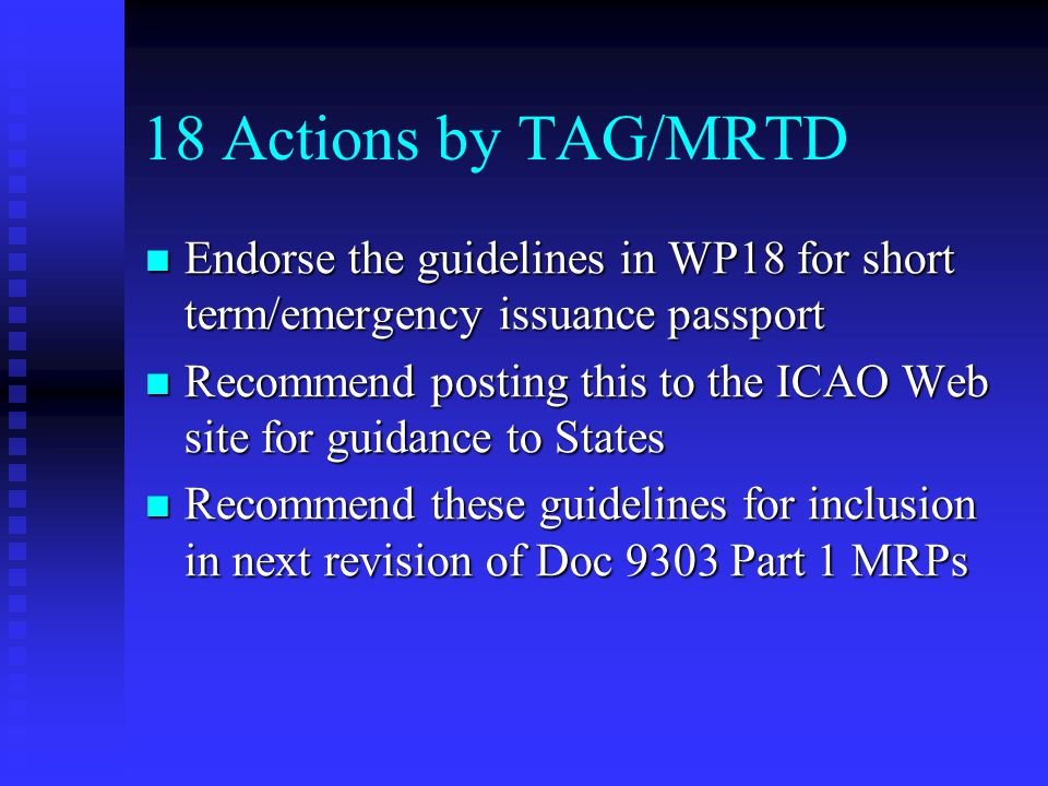 18 Actions by TAG/MRTD Endorse the guidelines in WP18 for short term/emergency issuance passport Endorse the guidelines in WP18 for short term/emergency issuance passport Recommend posting this to the ICAO Web site for guidance to States Recommend posting this to the ICAO Web site for guidance to States Recommend these guidelines for inclusion in next revision of Doc 9303 Part 1 MRPs Recommend these guidelines for inclusion in next revision of Doc 9303 Part 1 MRPs