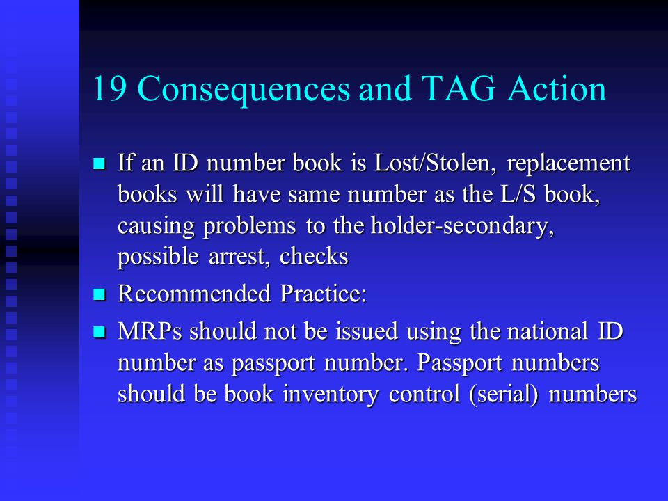 19 Consequences and TAG Action If an ID number book is Lost/Stolen, replacement books will have same number as the L/S book, causing problems to the holder-secondary, possible arrest, checks If an ID number book is Lost/Stolen, replacement books will have same number as the L/S book, causing problems to the holder-secondary, possible arrest, checks Recommended Practice: Recommended Practice: MRPs should not be issued using the national ID number as passport number.