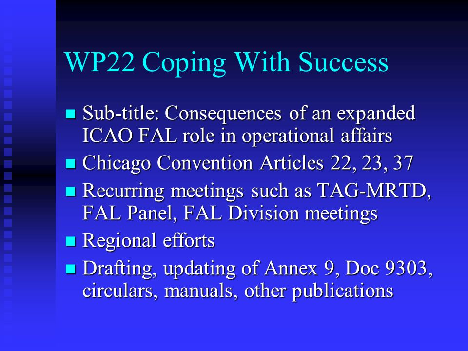 WP22 Coping With Success Sub-title: Consequences of an expanded ICAO FAL role in operational affairs Sub-title: Consequences of an expanded ICAO FAL role in operational affairs Chicago Convention Articles 22, 23, 37 Chicago Convention Articles 22, 23, 37 Recurring meetings such as TAG-MRTD, FAL Panel, FAL Division meetings Recurring meetings such as TAG-MRTD, FAL Panel, FAL Division meetings Regional efforts Regional efforts Drafting, updating of Annex 9, Doc 9303, circulars, manuals, other publications Drafting, updating of Annex 9, Doc 9303, circulars, manuals, other publications