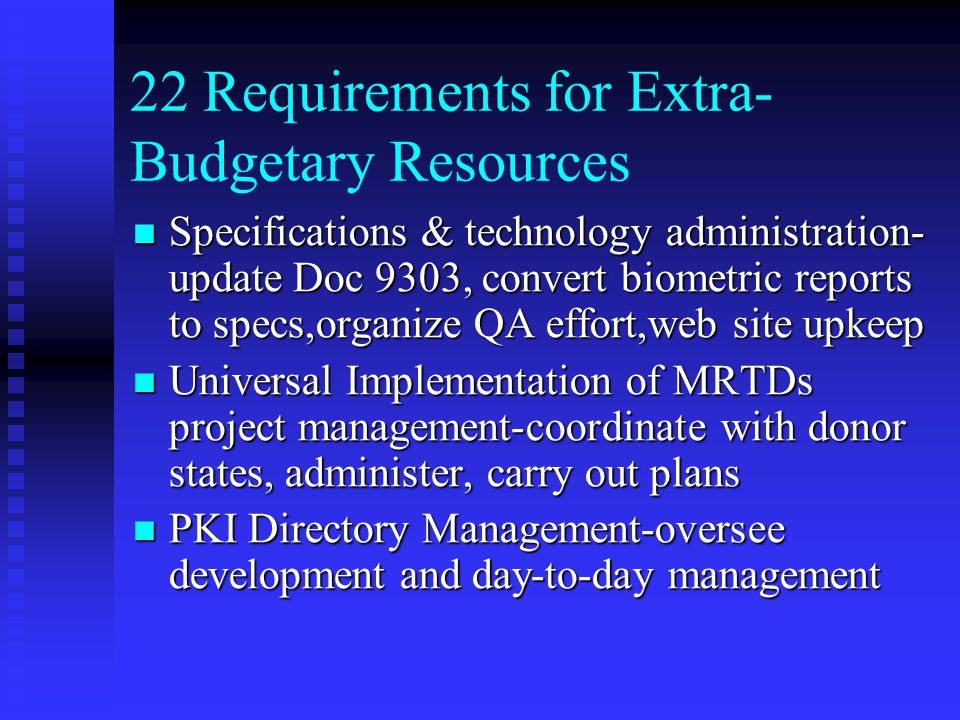 22 Requirements for Extra- Budgetary Resources Specifications & technology administration- update Doc 9303, convert biometric reports to specs,organize QA effort,web site upkeep Specifications & technology administration- update Doc 9303, convert biometric reports to specs,organize QA effort,web site upkeep Universal Implementation of MRTDs project management-coordinate with donor states, administer, carry out plans Universal Implementation of MRTDs project management-coordinate with donor states, administer, carry out plans PKI Directory Management-oversee development and day-to-day management PKI Directory Management-oversee development and day-to-day management