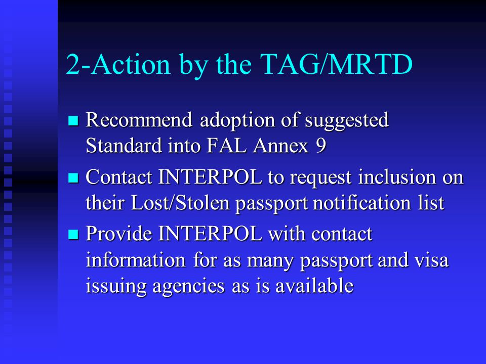 2-Action by the TAG/MRTD Recommend adoption of suggested Standard into FAL Annex 9 Recommend adoption of suggested Standard into FAL Annex 9 Contact INTERPOL to request inclusion on their Lost/Stolen passport notification list Contact INTERPOL to request inclusion on their Lost/Stolen passport notification list Provide INTERPOL with contact information for as many passport and visa issuing agencies as is available Provide INTERPOL with contact information for as many passport and visa issuing agencies as is available