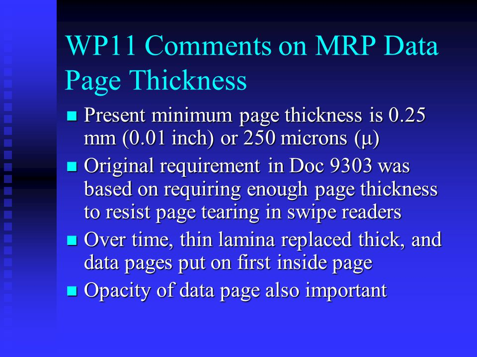 WP11 Comments on MRP Data Page Thickness Present minimum page thickness is 0.25 mm (0.01 inch) or 250 microns (μ) Present minimum page thickness is 0.25 mm (0.01 inch) or 250 microns (μ) Original requirement in Doc 9303 was based on requiring enough page thickness to resist page tearing in swipe readers Original requirement in Doc 9303 was based on requiring enough page thickness to resist page tearing in swipe readers Over time, thin lamina replaced thick, and data pages put on first inside page Over time, thin lamina replaced thick, and data pages put on first inside page Opacity of data page also important Opacity of data page also important