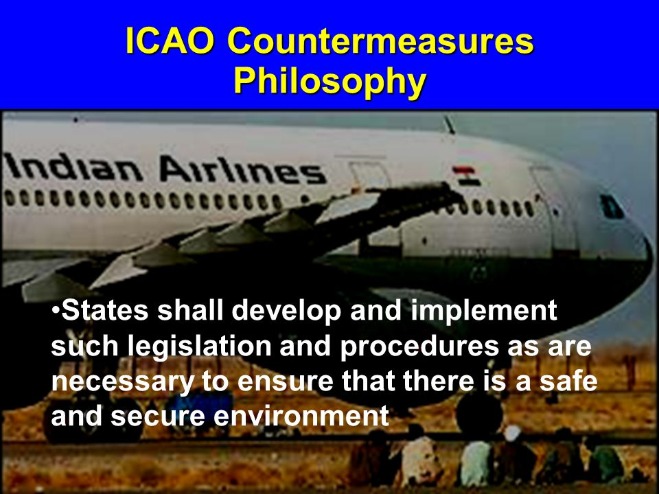 ICAO Countermeasures Philosophy States shall develop and implement such legislation and procedures as are necessary to ensure that there is a safe and