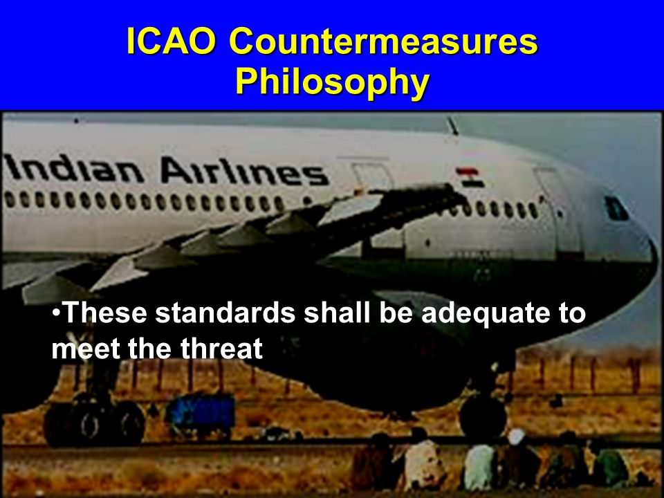 ICAO Countermeasures Philosophy These standards shall be adequate to meet the threat