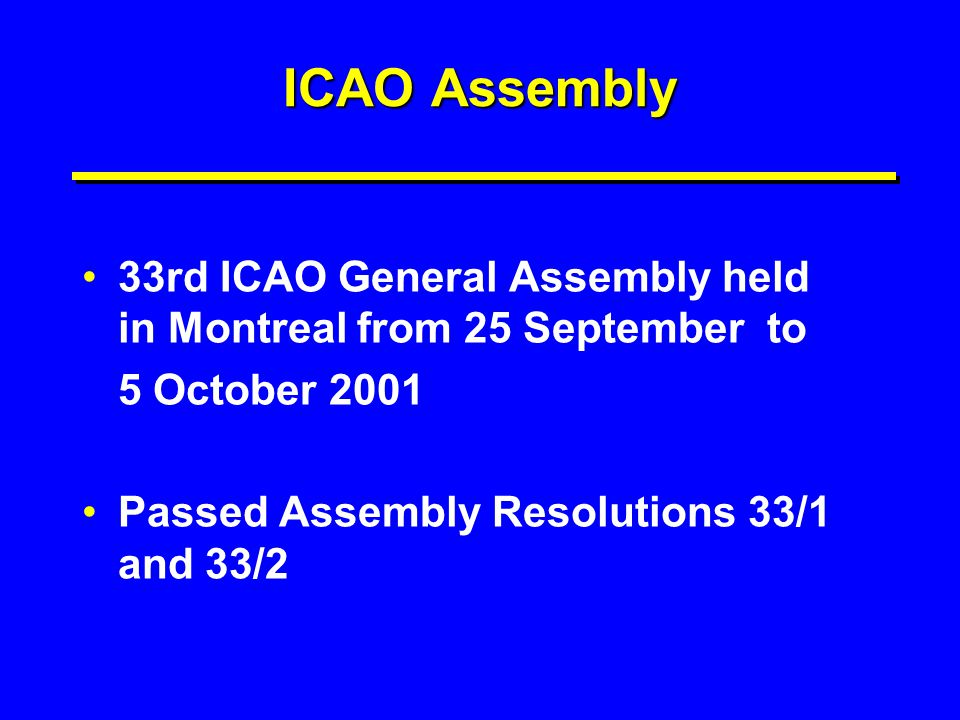 ICAO Assembly 33rd ICAO General Assembly held in Montreal from 25 September to 5 October 2001 Passed Assembly Resolutions 33/1 and 33/2