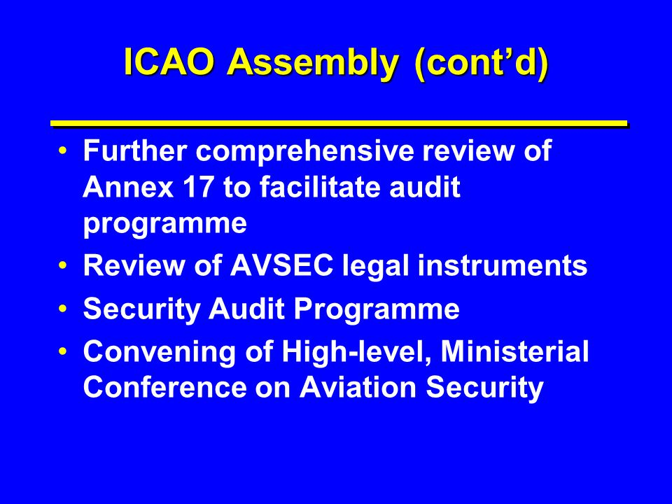 ICAO Assembly (cont'd) Further comprehensive review of Annex 17 to facilitate audit programme Review of AVSEC legal instruments Security Audit Program