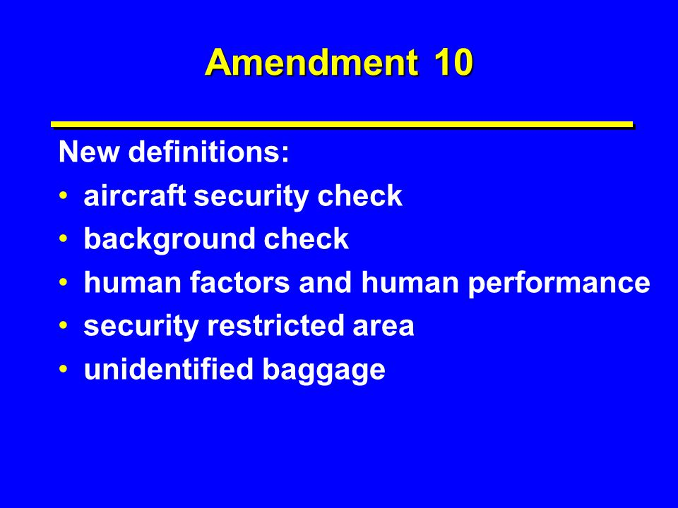 Amendment 10 New definitions: aircraft security check background check human factors and human performance security restricted area unidentified bagga