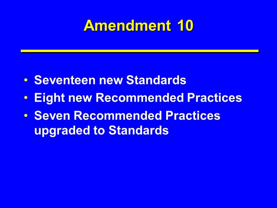 Amendment 10 Seventeen new Standards Eight new Recommended Practices Seven Recommended Practices upgraded to Standards