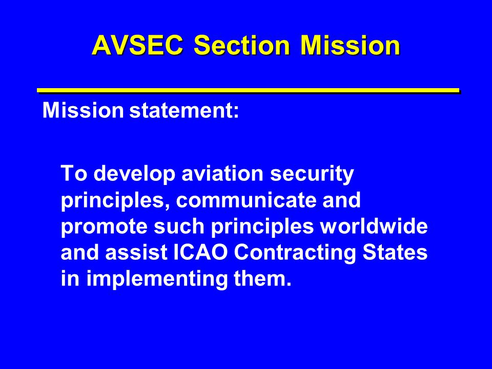 AVSEC Section Mission Mission statement: To develop aviation security principles, communicate and promote such principles worldwide and assist ICAO Co