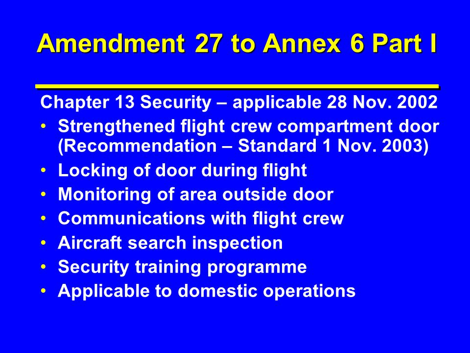 Amendment 27 to Annex 6 Part I Chapter 13 Security – applicable 28 Nov. 2002 Strengthened flight crew compartment door (Recommendation – Standard 1 No