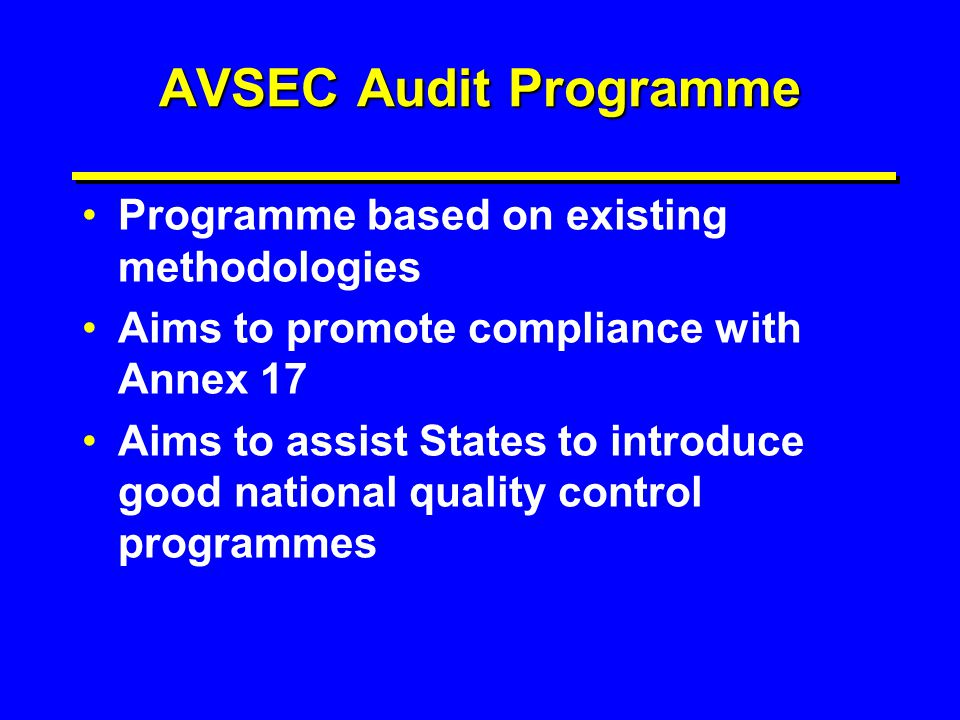 AVSEC Audit Programme Programme based on existing methodologies Aims to promote compliance with Annex 17 Aims to assist States to introduce good natio