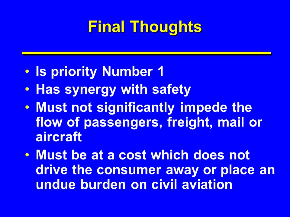 Final Thoughts Is priority Number 1 Has synergy with safety Must not significantly impede the flow of passengers, freight, mail or aircraft Must be at