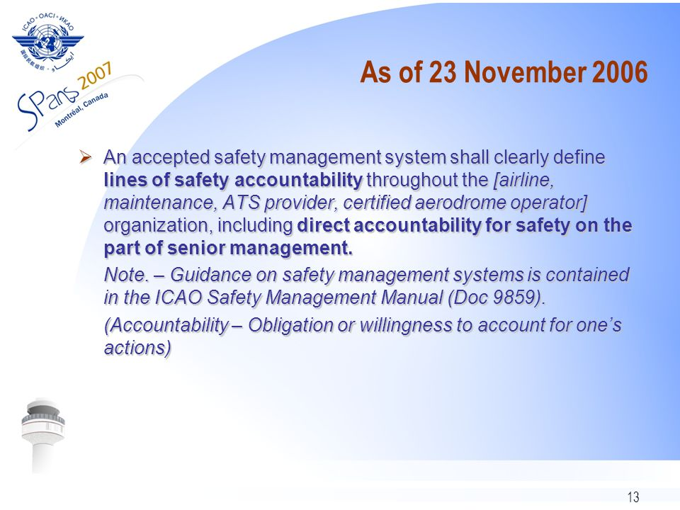 13 As of 23 November 2006  An accepted safety management system shall clearly define lines of safety accountability throughout the [airline, maintenance, ATS provider, certified aerodrome operator] organization, including direct accountability for safety on the part of senior management.