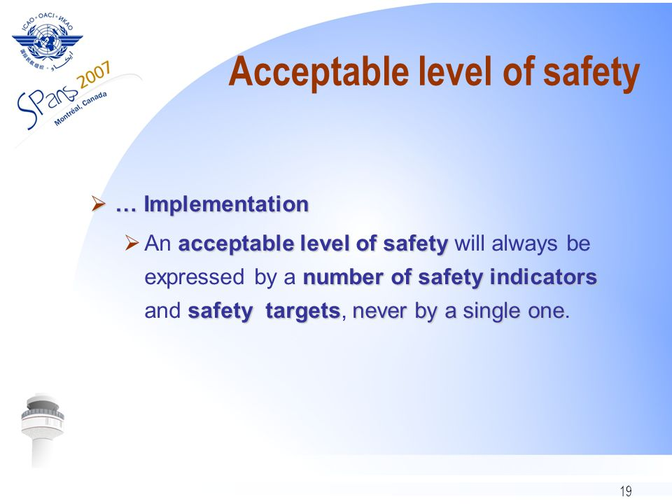 19 Acceptable level of safety  … Implementation acceptable level of safety number of safety indicators safety targetsnever by a single one  An acceptable level of safety will always be expressed by a number of safety indicators and safety targets, never by a single one.