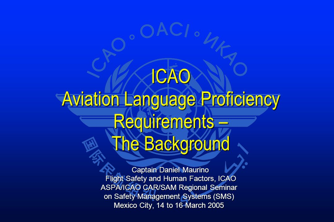 ICAO Aviation Language Proficiency Requirements – The Background Captain Daniel Maurino Captain Daniel Maurino Flight Safety and Human Factors, ICAO Flight Safety and Human Factors, ICAO ASPA/ICAO CAR/SAM Regional Seminar on Safety Management Systems (SMS) Mexico City, 14 to 16 March 2005
