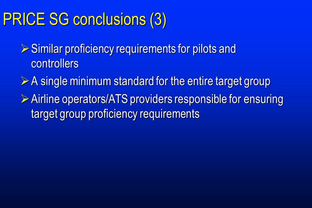 PRICE SG conclusions (3)  Similar proficiency requirements for pilots and controllers  A single minimum standard for the entire target group  Airline operators/ATS providers responsible for ensuring target group proficiency requirements