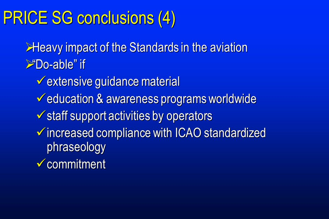 PRICE SG conclusions (4)  Heavy impact of the Standards in the aviation  Do-able if extensive guidance material extensive guidance material education & awareness programs worldwide education & awareness programs worldwide staff support activities by operators staff support activities by operators increased compliance with ICAO standardized phraseology increased compliance with ICAO standardized phraseology commitment commitment