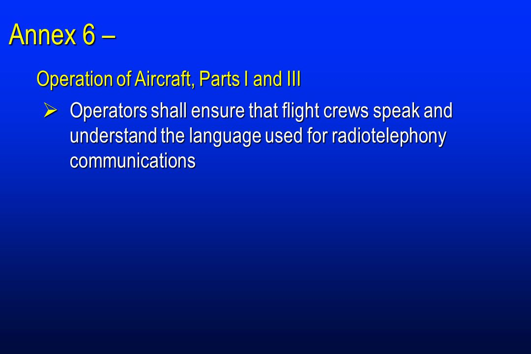 Annex 6 –  Operators shall ensure that flight crews speak and understand the language used for radiotelephony communications Operation of Aircraft, Parts I and III
