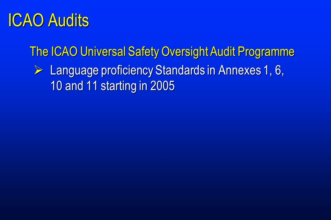 ICAO Audits The ICAO Universal Safety Oversight Audit Programme  Language proficiency Standards in Annexes 1, 6, 10 and 11 starting in 2005