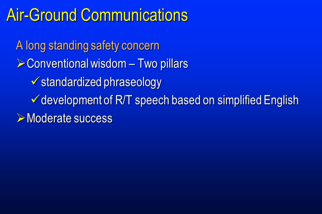 Air-Ground Communications A long standing safety concern  Conventional wisdom – Two pillars standardized phraseology standardized phraseology development of R/T speech based on simplified English development of R/T speech based on simplified English  Moderate success