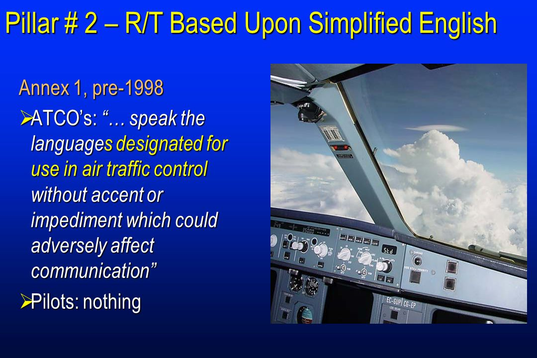 Pillar # 2 – R/T Based Upon Simplified English Annex 1, pre-1998  ATCO's: … speak the languages designated for use in air traffic control without accent or impediment which could adversely affect communication  Pilots: nothing