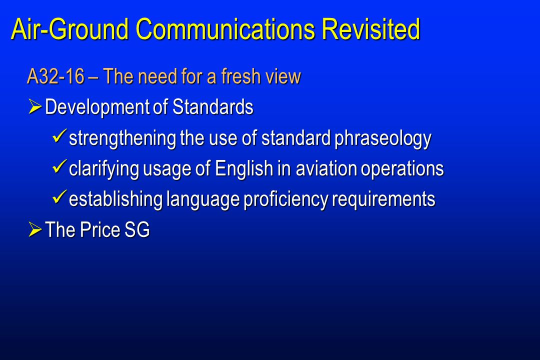 Air-Ground Communications Revisited A32-16 – The need for a fresh view  Development of Standards strengthening the use of standard phraseology strengthening the use of standard phraseology clarifying usage of English in aviation operations clarifying usage of English in aviation operations establishing language proficiency requirements establishing language proficiency requirements  The Price SG