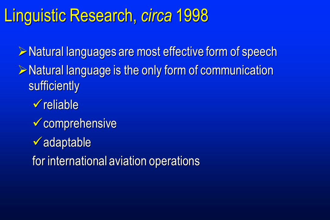 Linguistic Research, circa 1998  Natural languages are most effective form of speech  Natural language is the only form of communication sufficiently reliable reliable comprehensive comprehensive adaptable adaptable for international aviation operations