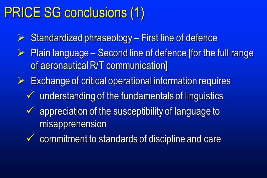 PRICE SG conclusions (2)  Universal availability of one means of radiotelephony communication – important for safety and efficiency  Lack of a language common to flight crew and ground stations – safety concern  Need to retain the language used by stations on the ground