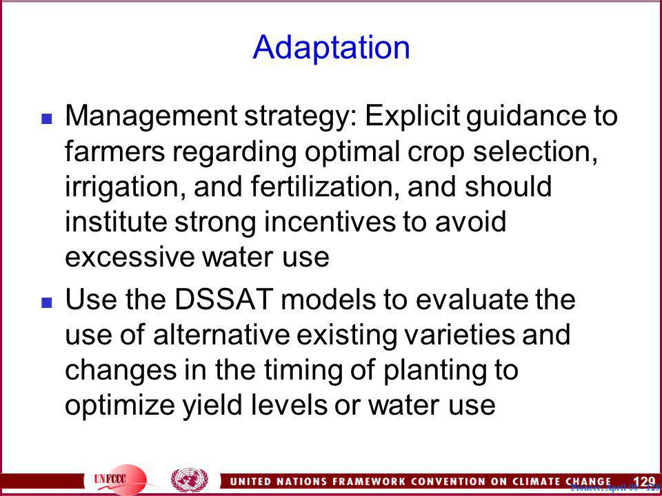 129 Pioneer, April Adaptation Management strategy: Explicit guidance to farmers regarding optimal crop selection, irrigation, and fertilization, and should institute strong incentives to avoid excessive water use Use the DSSAT models to evaluate the use of alternative existing varieties and changes in the timing of planting to optimize yield levels or water use