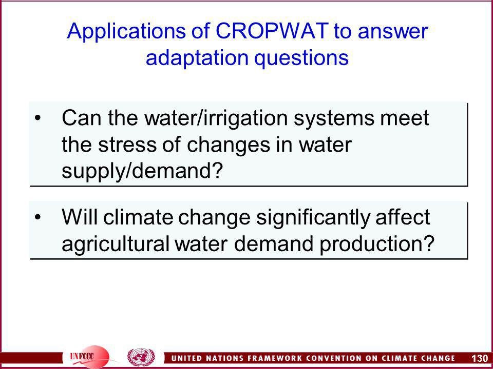 130 Applications of CROPWAT to answer adaptation questions Can the water/irrigation systems meet the stress of changes in water supply/demand.