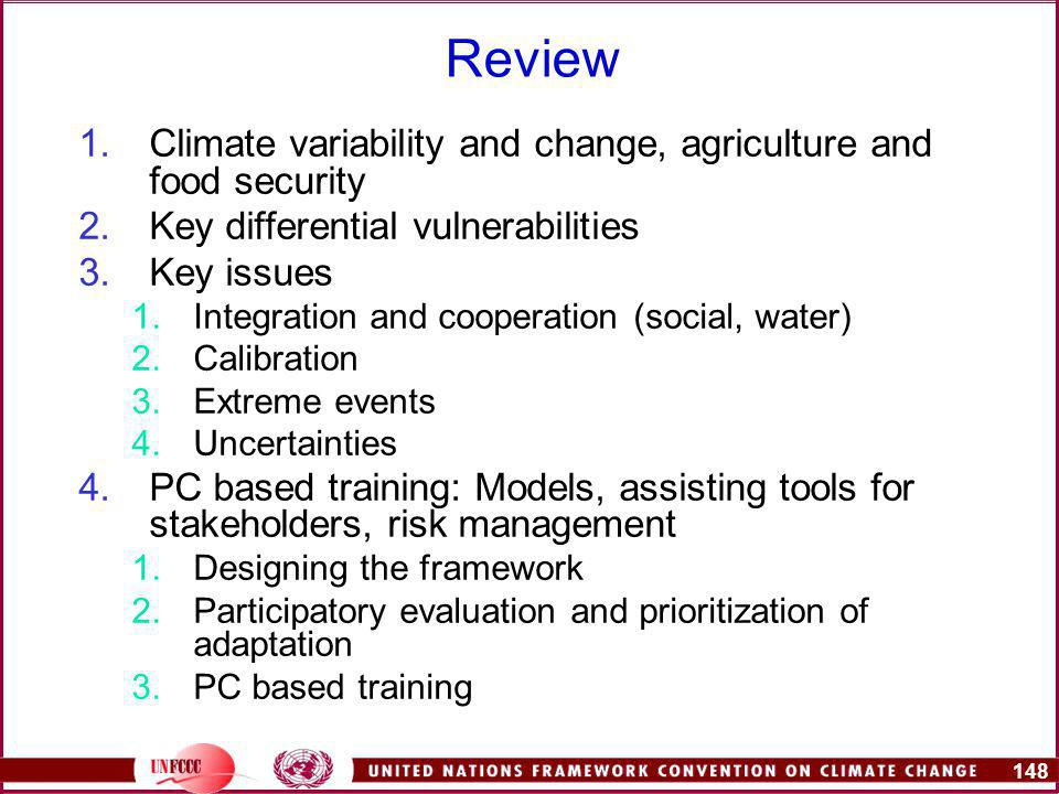 148 Review 1.Climate variability and change, agriculture and food security 2.Key differential vulnerabilities 3.Key issues 1.Integration and cooperation (social, water) 2.Calibration 3.Extreme events 4.Uncertainties 4.PC based training: Models, assisting tools for stakeholders, risk management 1.Designing the framework 2.Participatory evaluation and prioritization of adaptation 3.PC based training