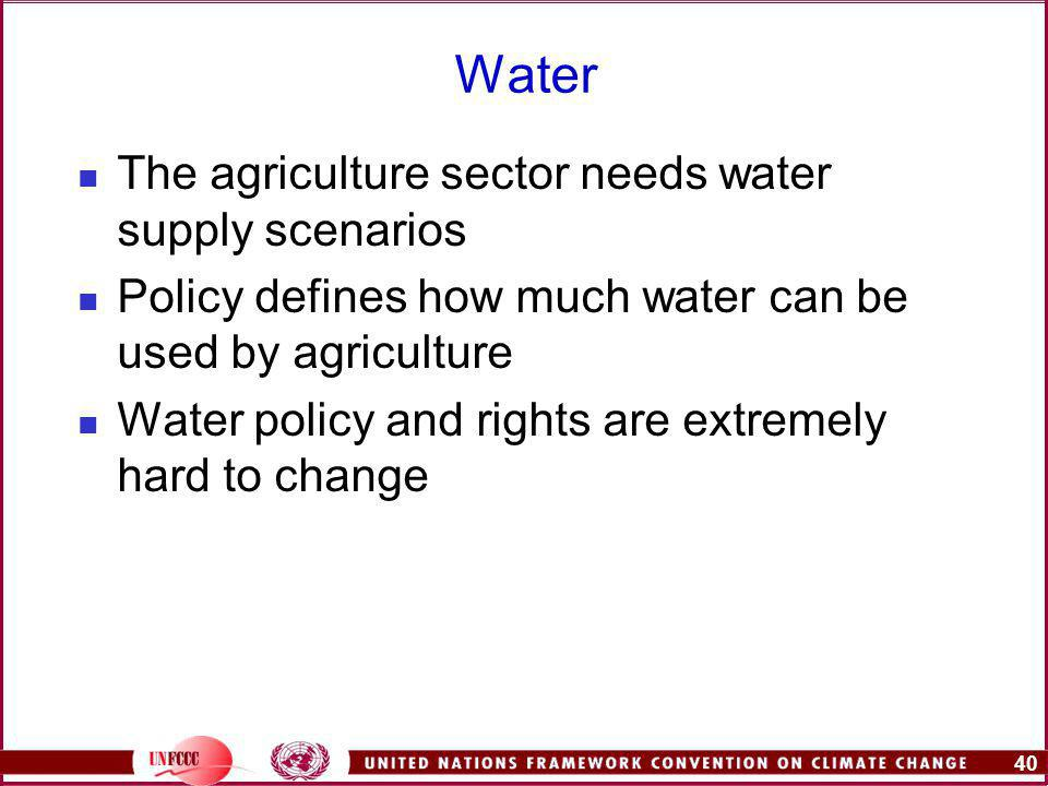 40 Water The agriculture sector needs water supply scenarios Policy defines how much water can be used by agriculture Water policy and rights are extremely hard to change
