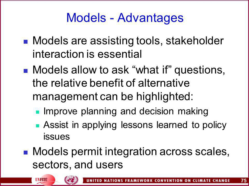 75 Models - Advantages Models are assisting tools, stakeholder interaction is essential Models allow to ask what if questions, the relative benefit of alternative management can be highlighted: Improve planning and decision making Assist in applying lessons learned to policy issues Models permit integration across scales, sectors, and users