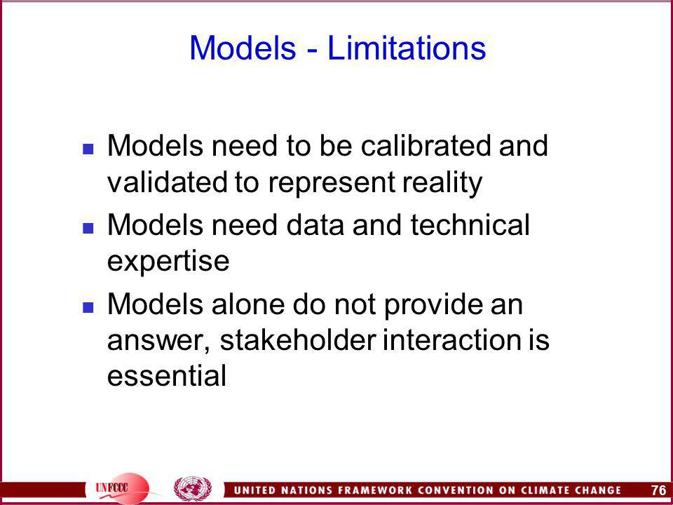 76 Models - Limitations Models need to be calibrated and validated to represent reality Models need data and technical expertise Models alone do not provide an answer, stakeholder interaction is essential