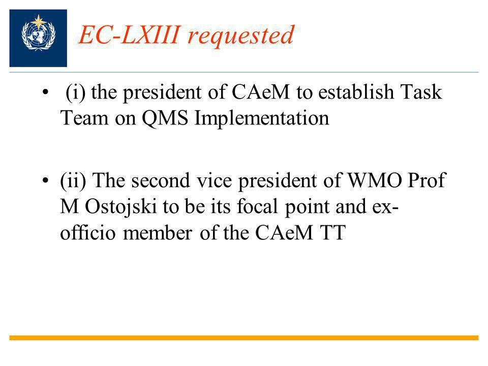 EC-LXIII requested (i) the president of CAeM to establish Task Team on QMS Implementation (ii) The second vice president of WMO Prof M Ostojski to be