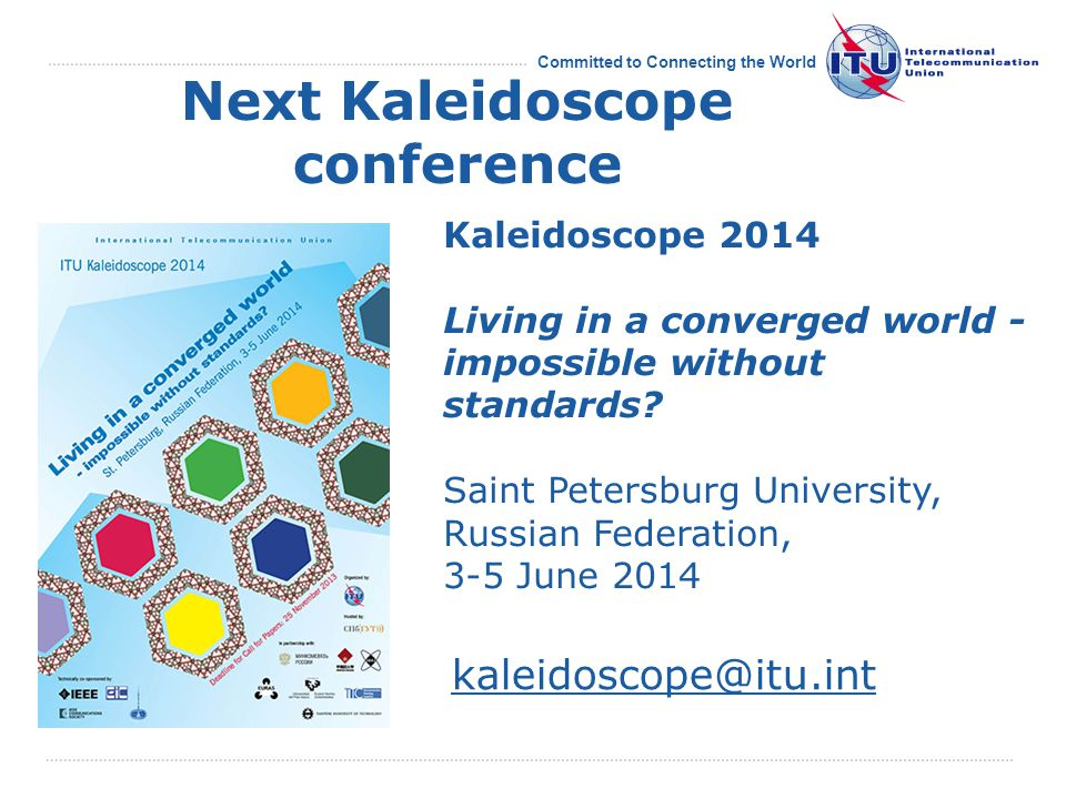 Committed to Connecting the World Next Kaleidoscope conference Kaleidoscope 2014 Living in a converged world - impossible without standards.