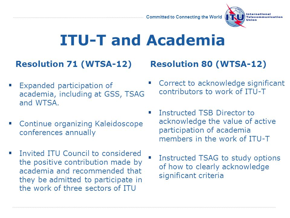 Committed to Connecting the World ITU-T and Academia Resolution 71 (WTSA-12)  Expanded participation of academia, including at GSS, TSAG and WTSA.