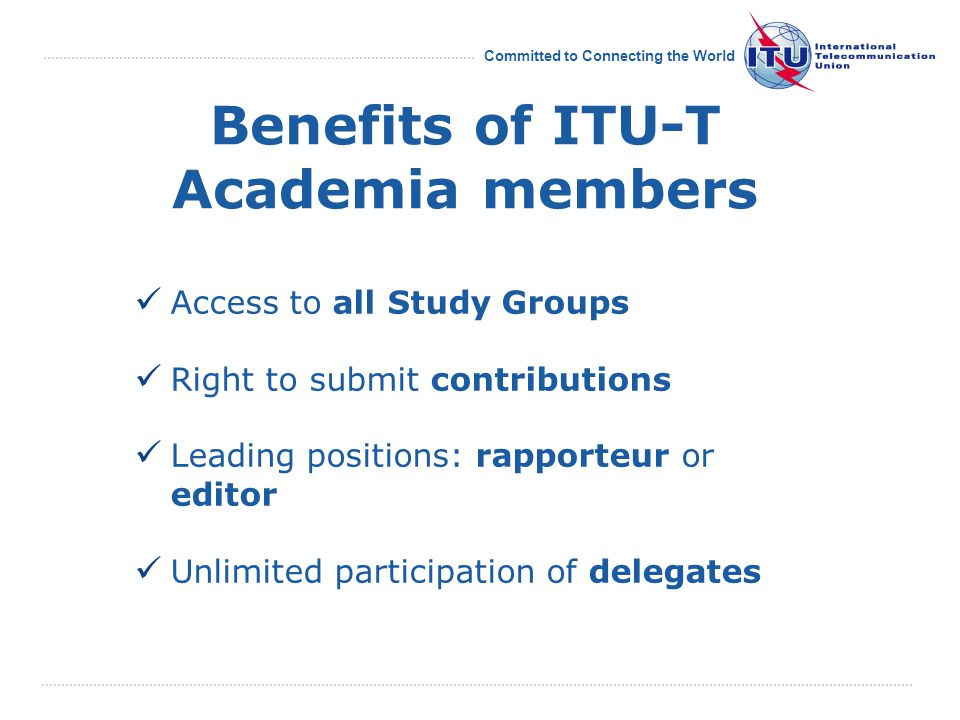 Committed to Connecting the World Benefits of ITU-T Academia members Access to all Study Groups Right to submit contributions Leading positions: rapporteur or editor Unlimited participation of delegates