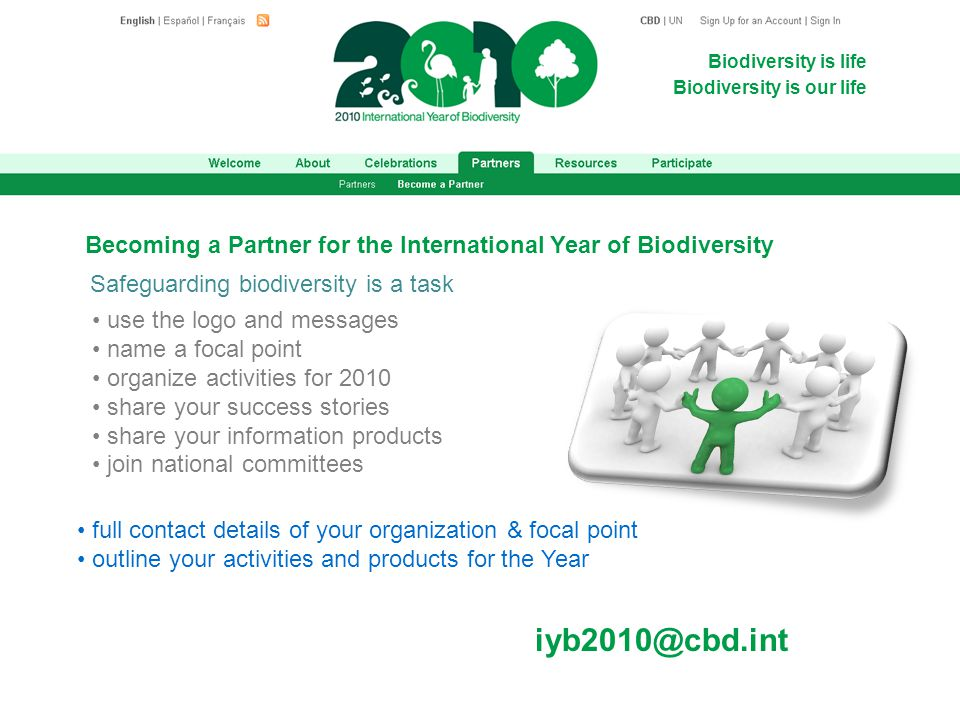 Biodiversity is life Biodiversity is our life Becoming a Partner for the International Year of Biodiversity use the logo and messages name a focal point organize activities for 2010 share your success stories share your information products join national committees full contact details of your organization & focal point outline your activities and products for the Year iyb2010@cbd.int Safeguarding biodiversity is a task