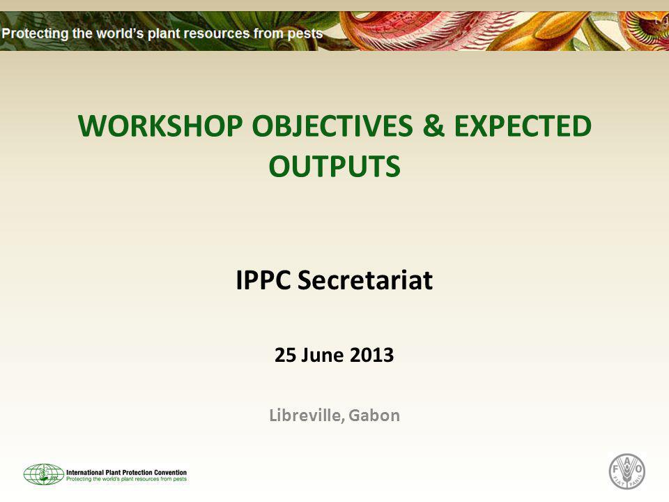 WORKSHOP OBJECTIVES & EXPECTED OUTPUTS IPPC Secretariat 25 June 2013 Libreville, Gabon