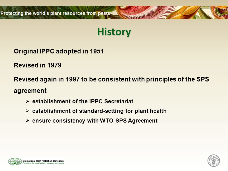 History Original IPPC adopted in 1951 Revised in 1979 Revised again in 1997 to be consistent with principles of the SPS agreement  establishment of the IPPC Secretariat  establishment of standard-setting for plant health  ensure consistency with WTO-SPS Agreement